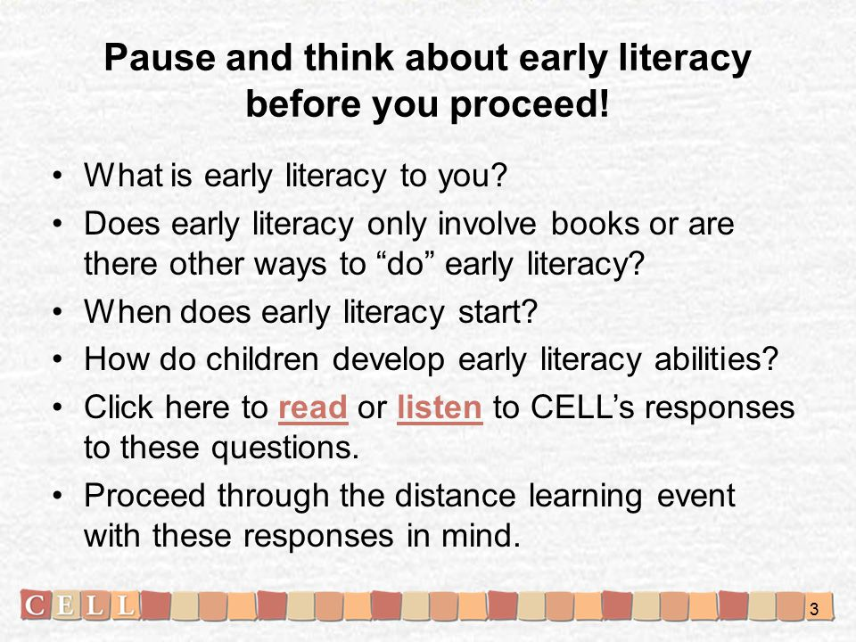 Introduce: Early Literacy Phases and Domains CELL has conceptualized early literacy learning to be composed of: –Three phases –Seven domains Continuum of Typical Early Literacy Development and Experiences (click here to view)here 4