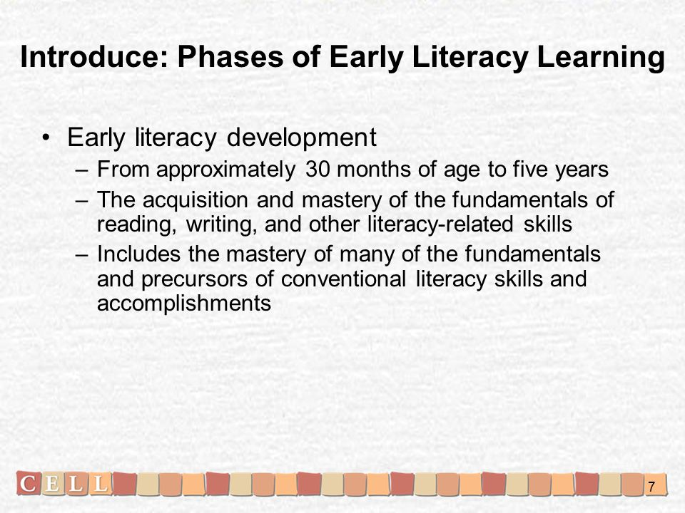 Early literacy development –From approximately 30 months of age to five years –The acquisition and mastery of the fundamentals of reading, writing, and other literacy-related skills –Includes the mastery of many of the fundamentals and precursors of conventional literacy skills and accomplishments Introduce: Phases of Early Literacy Learning 7