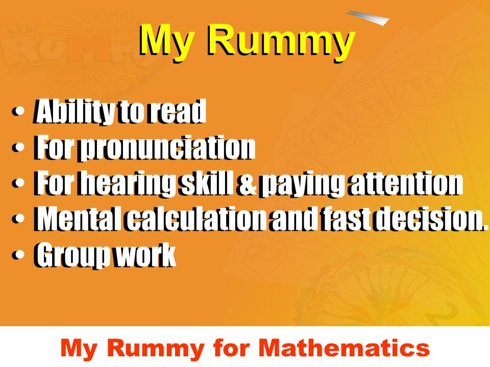 My Rummy for Mathematics My Rummy Ability to read For pronunciation For hearing skill & paying attention Mental calculation and fast decision. Group w