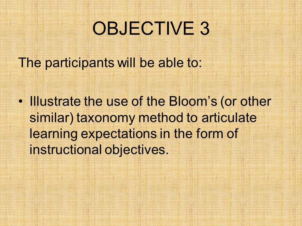 OBJECTIVE 3 The participants will be able to: Illustrate the use of the Bloom's (or other similar) taxonomy method to articulate learning expectations in the form of instructional objectives.