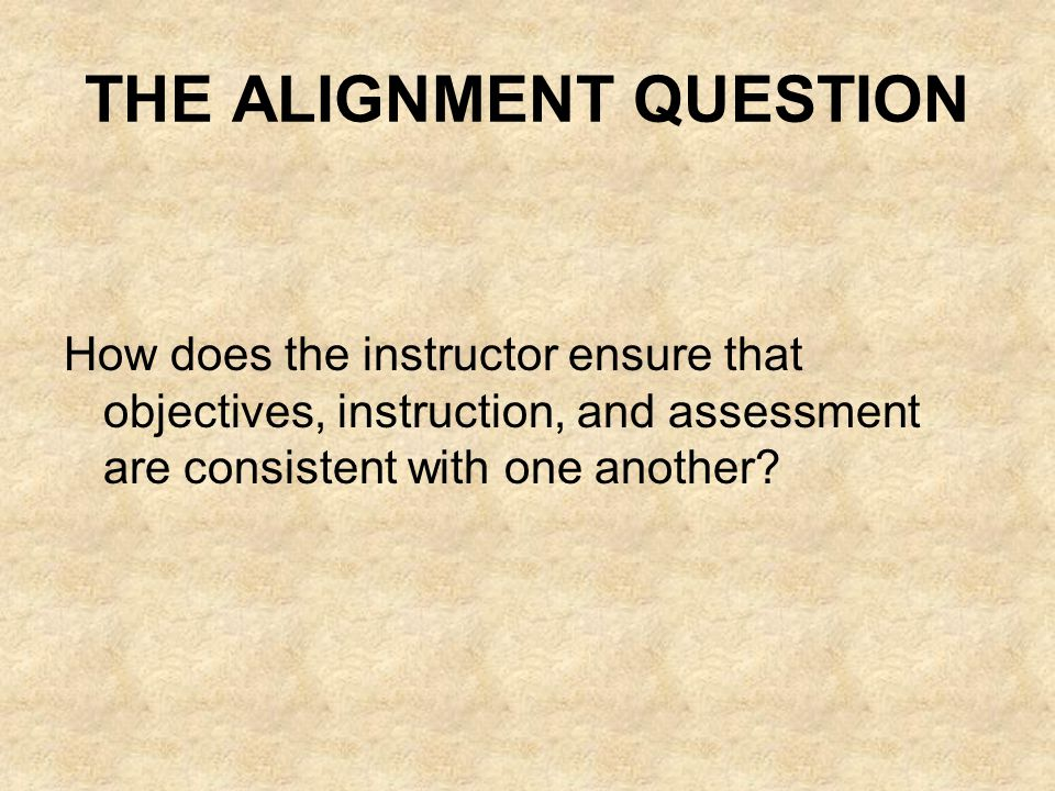THE ALIGNMENT QUESTION How does the instructor ensure that objectives, instruction, and assessment are consistent with one another