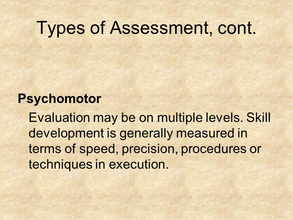 Types of Assessment, cont.Psychomotor Evaluation may be on multiple levels.