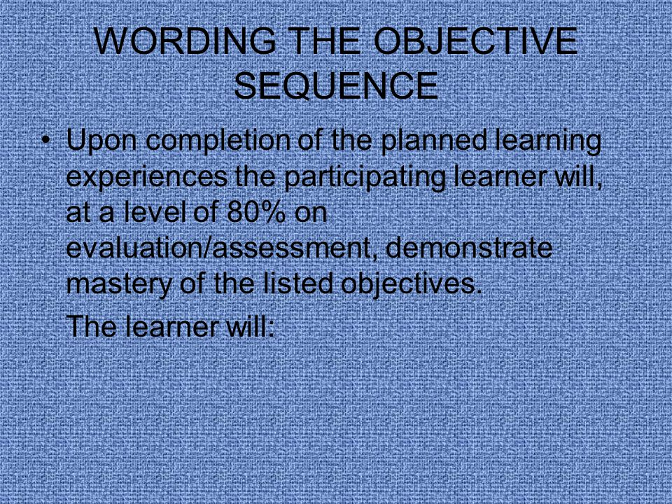 WORDING THE OBJECTIVE SEQUENCE Upon completion of the planned learning experiences the participating learner will, at a level of 80% on evaluation/assessment, demonstrate mastery of the listed objectives.