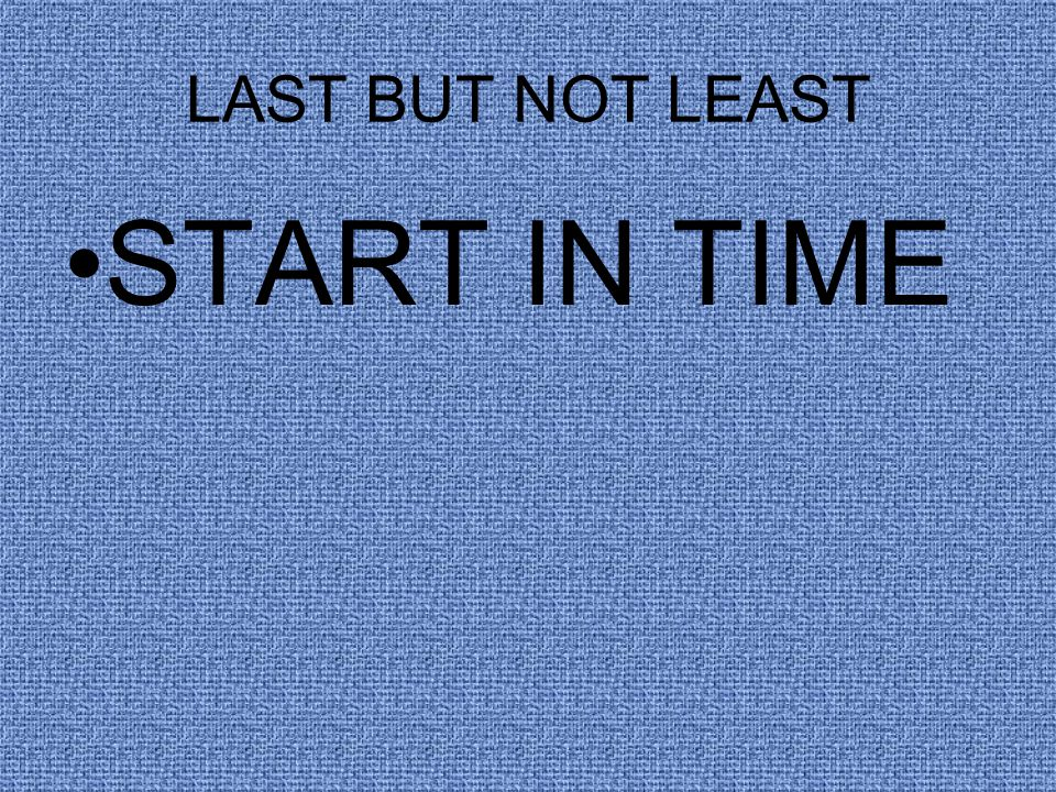 LAST BUT NOT LEAST START IN TIME