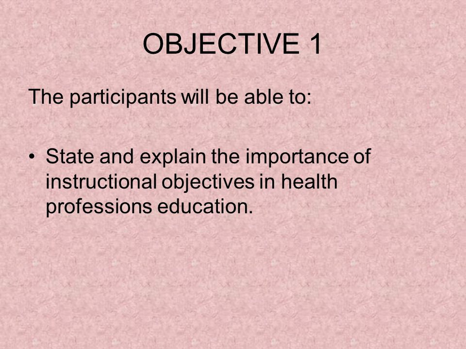 OBJECTIVE 1 The participants will be able to: State and explain the importance of instructional objectives in health professions education.