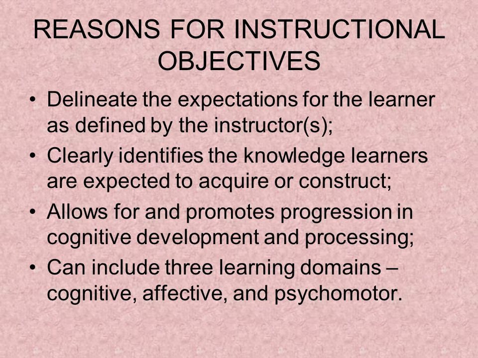 REASONS FOR INSTRUCTIONAL OBJECTIVES Delineate the expectations for the learner as defined by the instructor(s); Clearly identifies the knowledge learners are expected to acquire or construct; Allows for and promotes progression in cognitive development and processing; Can include three learning domains – cognitive, affective, and psychomotor.