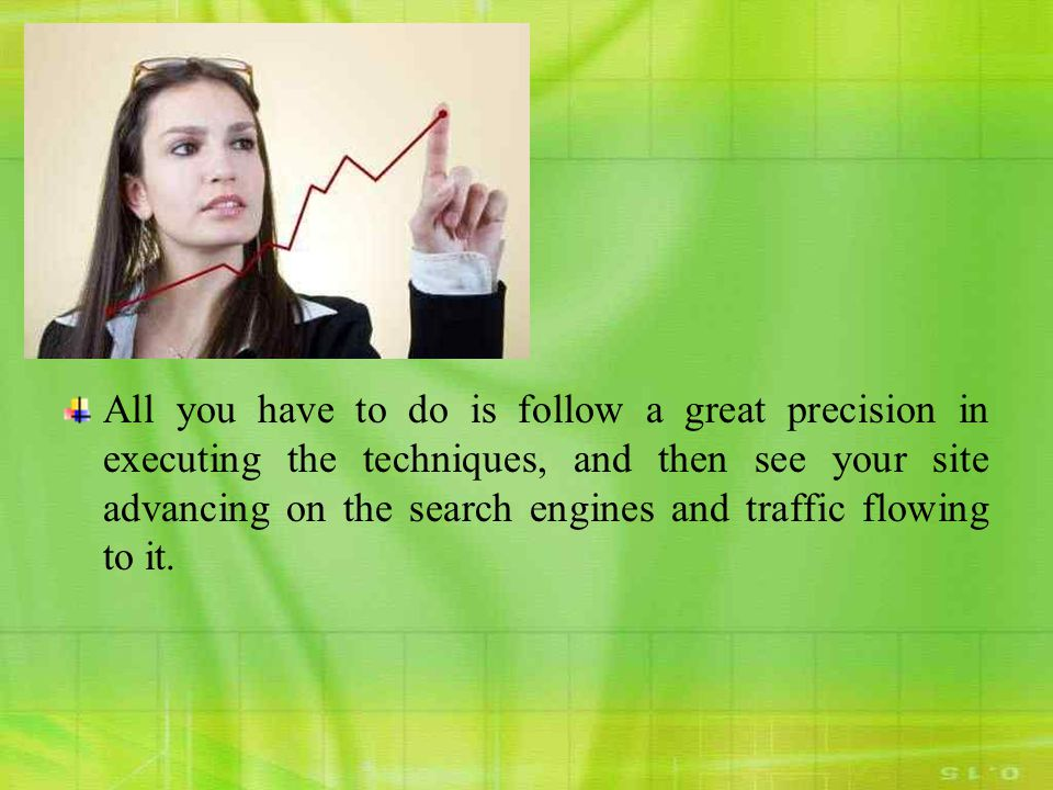 All you have to do is follow a great precision in executing the techniques, and then see your site advancing on the search engines and traffic flowing to it.