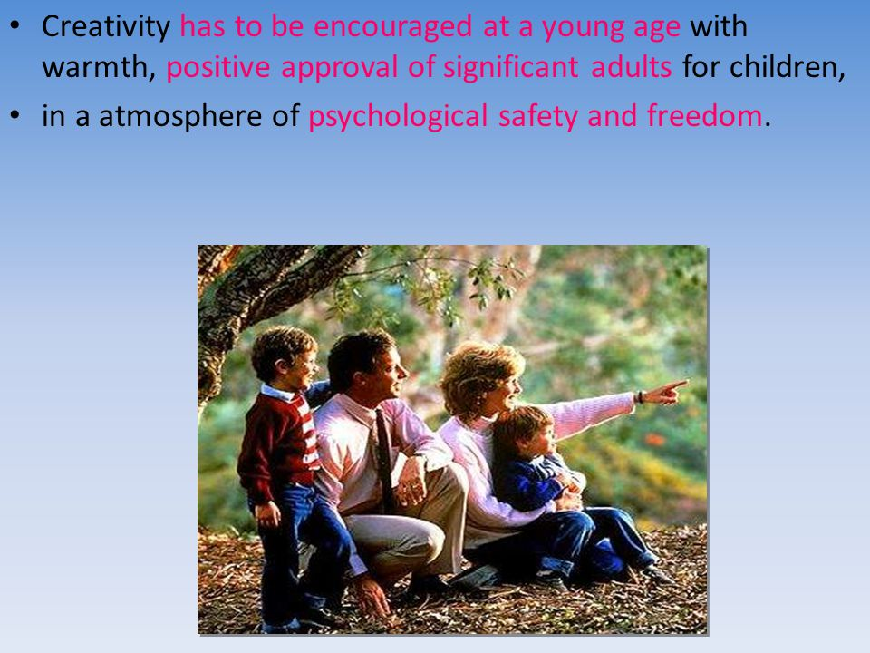 Creativity has to be encouraged at a young age with warmth, positive approval of significant adults for children, in a atmosphere of psychological safety and freedom.