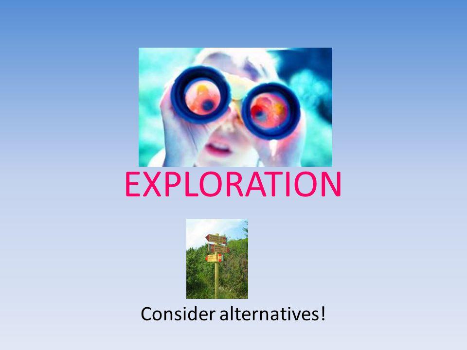 EXPLORATION Consider alternatives!