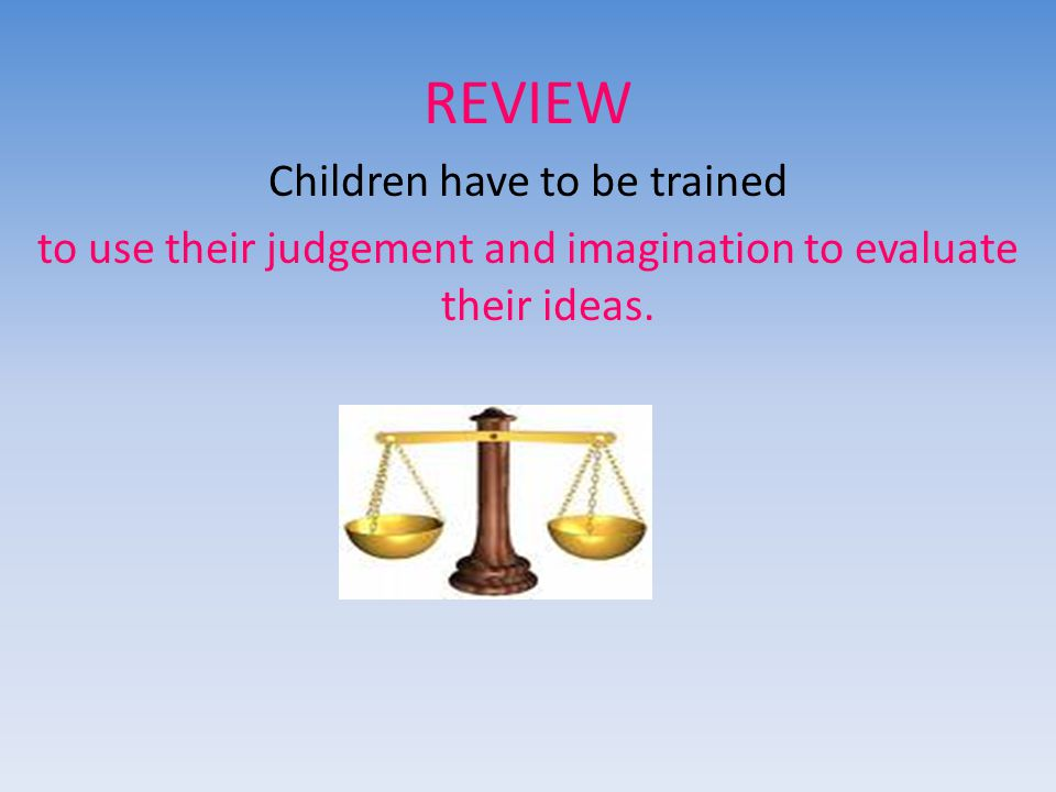 REVIEW Children have to be trained to use their judgement and imagination to evaluate their ideas.