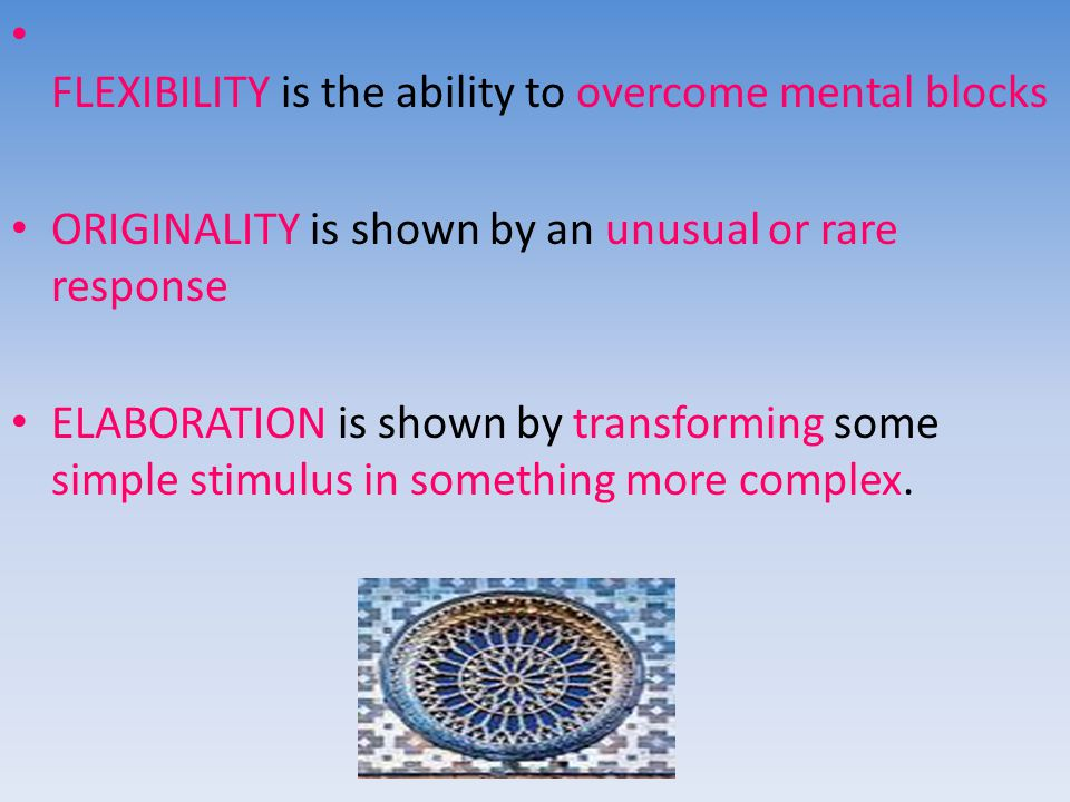 FLEXIBILITY is the ability to overcome mental blocks ORIGINALITY is shown by an unusual or rare response ELABORATION is shown by transforming some simple stimulus in something more complex.