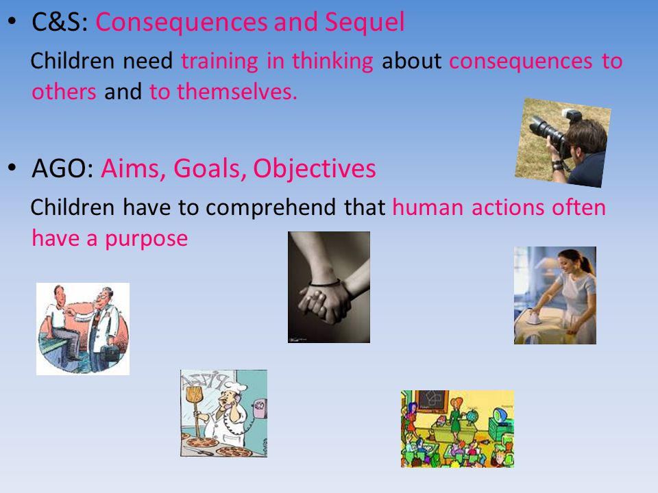 C&S: Consequences and Sequel Children need training in thinking about consequences to others and to themselves.
