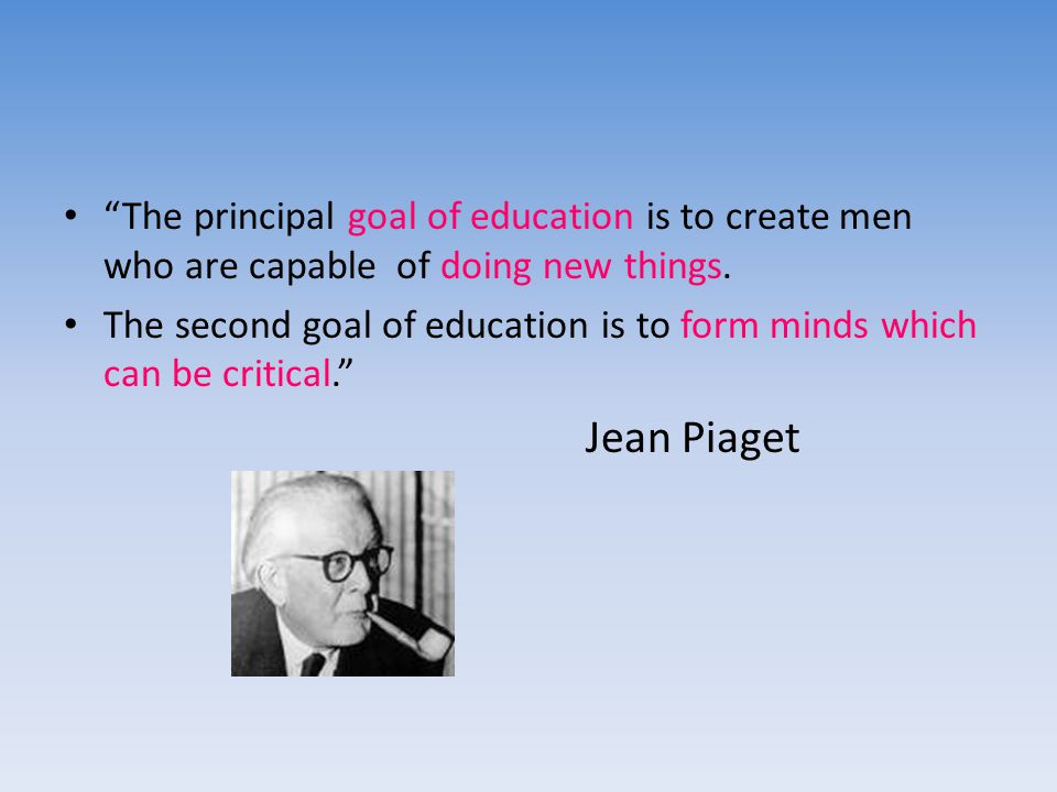 The principal goal of education is to create men who are capable of doing new things.