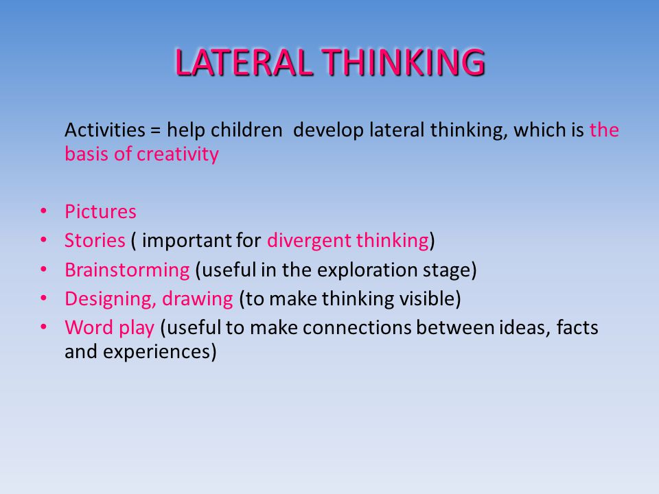LATERAL THINKING Activities = help children develop lateral thinking, which is the basis of creativity Pictures Stories ( important for divergent thinking) Brainstorming (useful in the exploration stage) Designing, drawing (to make thinking visible) Word play (useful to make connections between ideas, facts and experiences)