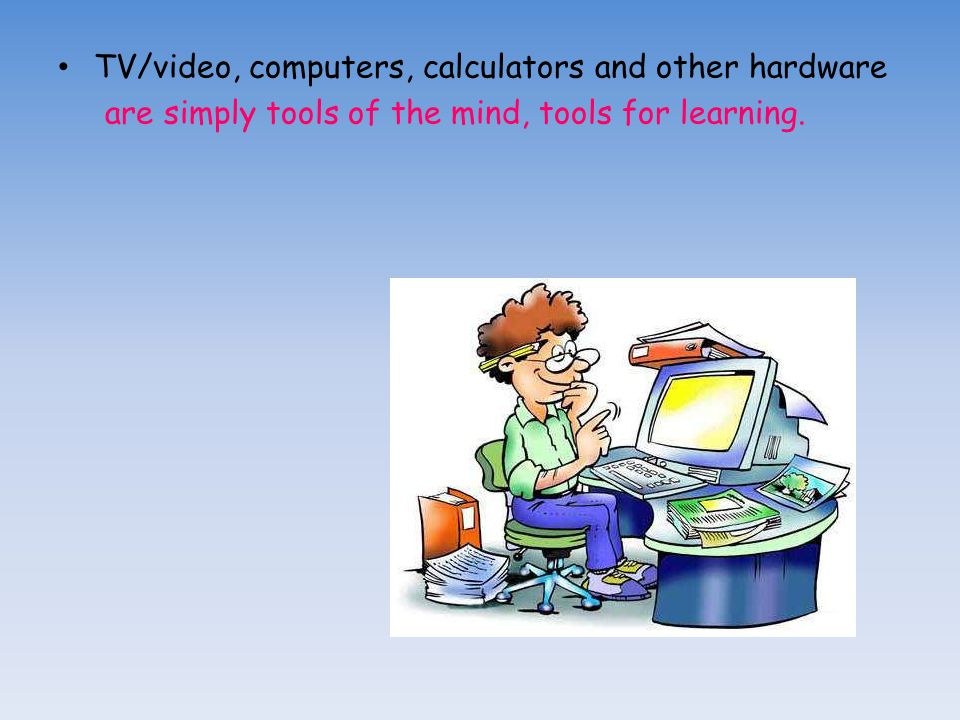 TV/video, computers, calculators and other hardware are simply tools of the mind, tools for learning.