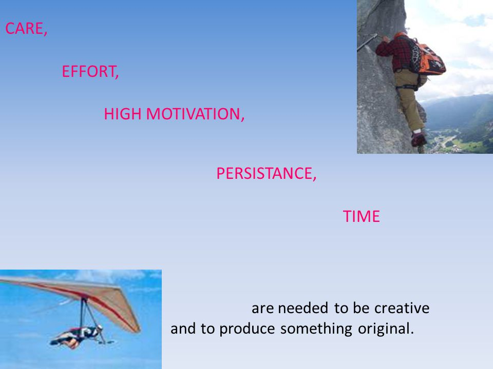 CARE, EFFORT, HIGH MOTIVATION, PERSISTANCE, TIME are needed to be creative and to produce something original.