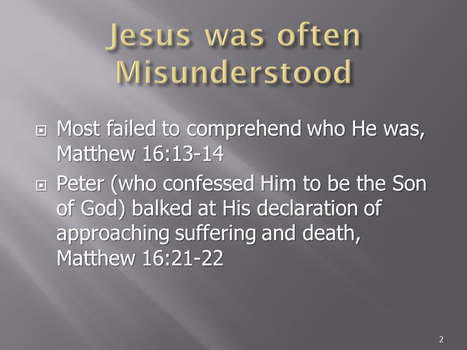  Most failed to comprehend who He was, Matthew 16:13-14  Peter (who confessed Him to be the Son of God) balked at His declaration of approaching suffering and death, Matthew 16:21-22 2