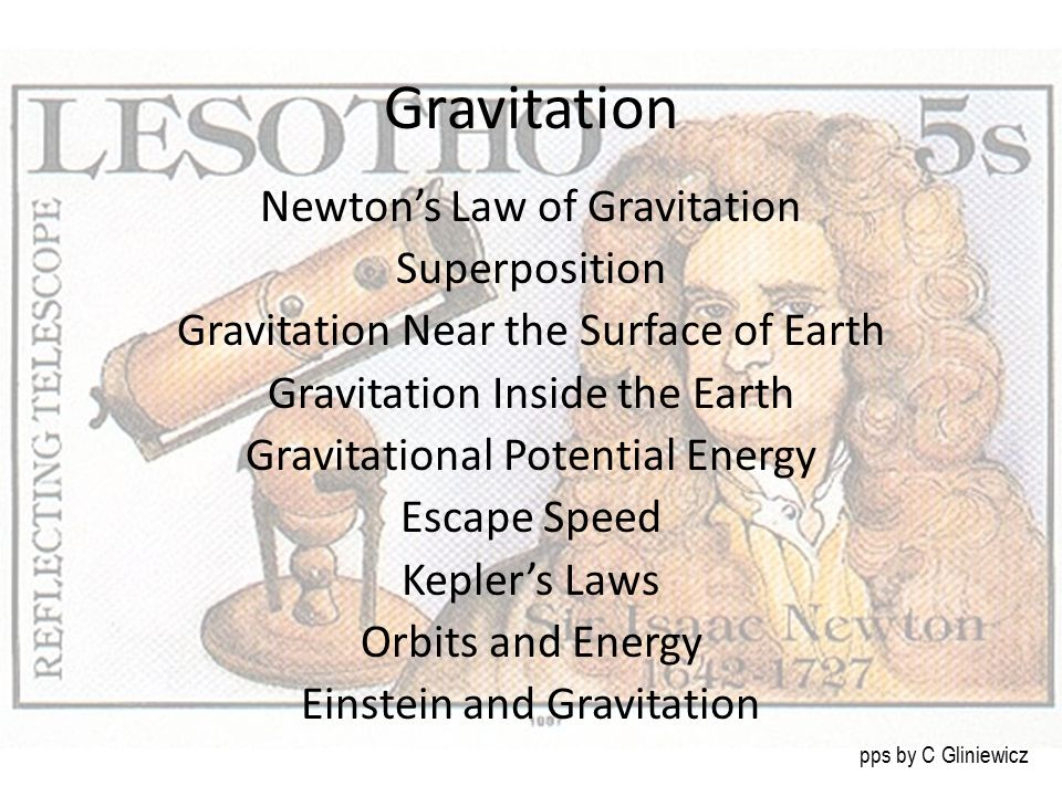 Gravitation Newton's Law of Gravitation Superposition Gravitation Near the Surface of Earth Gravitation Inside the Earth Gravitational Potential Energy Escape Speed Kepler's Laws Orbits and Energy Einstein and Gravitation pps by C Gliniewicz
