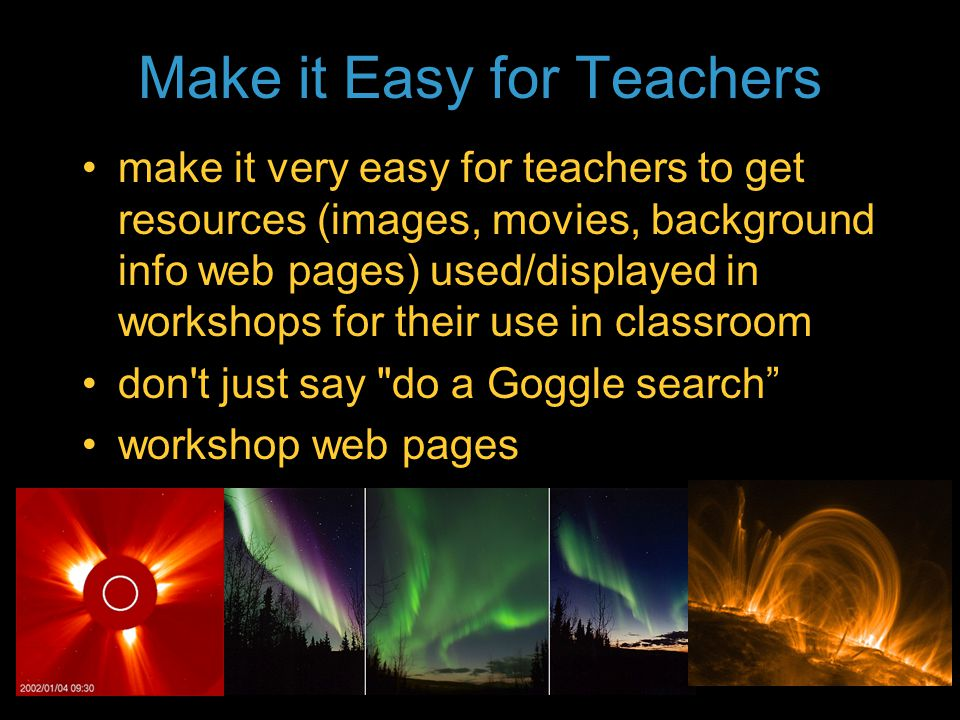 Tell a Story (with pictures!) space weather, magnetism, and geomagnetism story presentation during workshop make it sexy with great multispectral Sun images, animations of CMEs (but make sure to explain), aurora (from Earth, Earth orbit; on other planets) tie in other things that K-12 teachers teach (size scale of Solar System in CME model animation; geomagnetism role in plate tectonics) - don't shy away from off-topic content