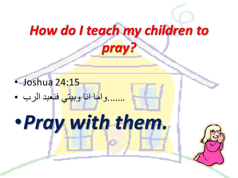 Joshua 24:15. واما انا وبيتي فنعبد الرب …… Pray with them. Pray with them.