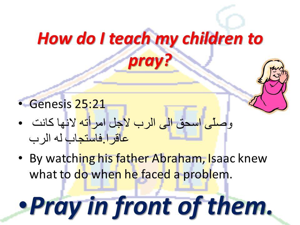 How do I teach my children to pray. Genesis 25:21 وصلّى اسحق الى الرب لاجل امرأته لانها كانت عاقرا.