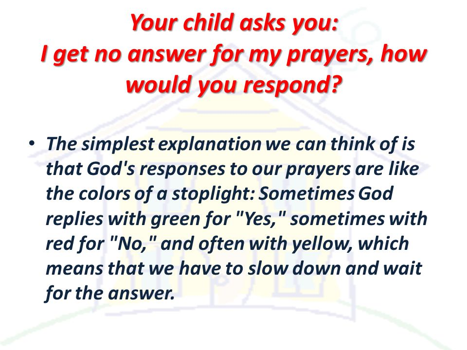 Your child asks you: I get no answer for my prayers, how would you respond.