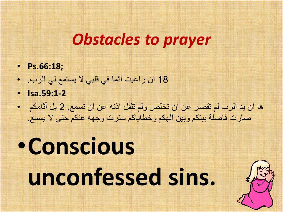 Obstacles to prayer Ps.66:18; 18 ان راعيت اثما في قلبي لا يستمع لي الرب.