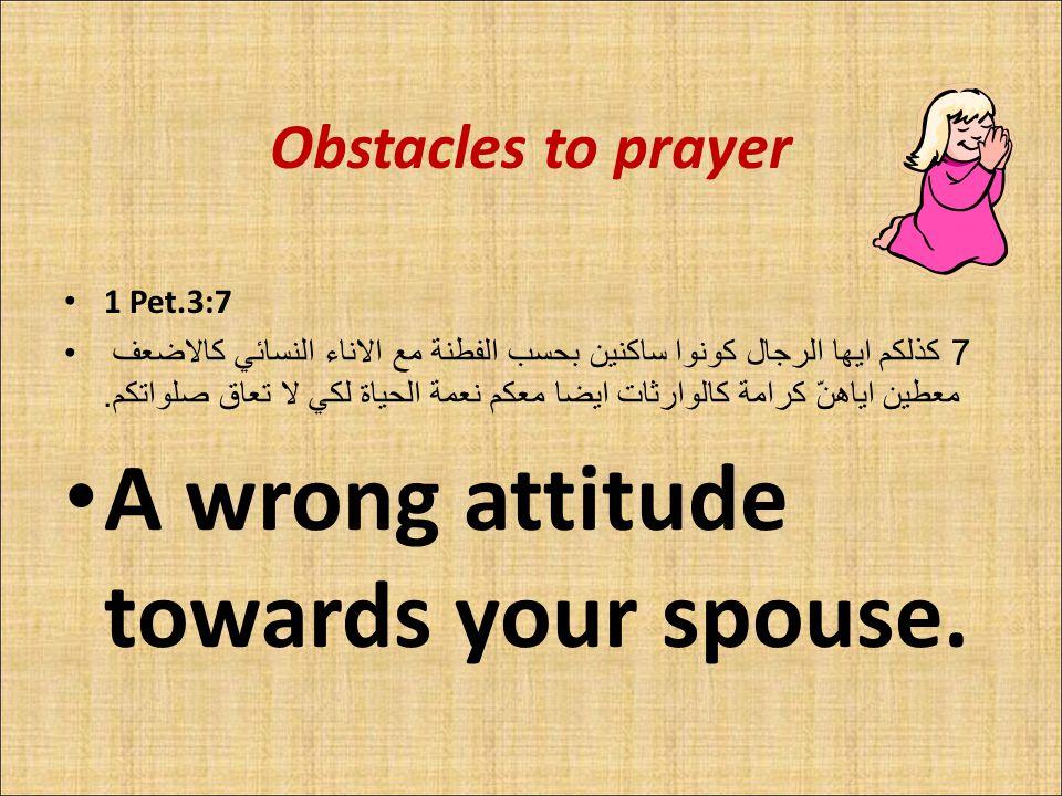 Obstacles to prayer 1 Pet.3:7 7 كذلكم ايها الرجال كونوا ساكنين بحسب الفطنة مع الاناء النسائي كالاضعف معطين اياهنّ كرامة كالوارثات ايضا معكم نعمة الحياة لكي لا تعاق صلواتكم.