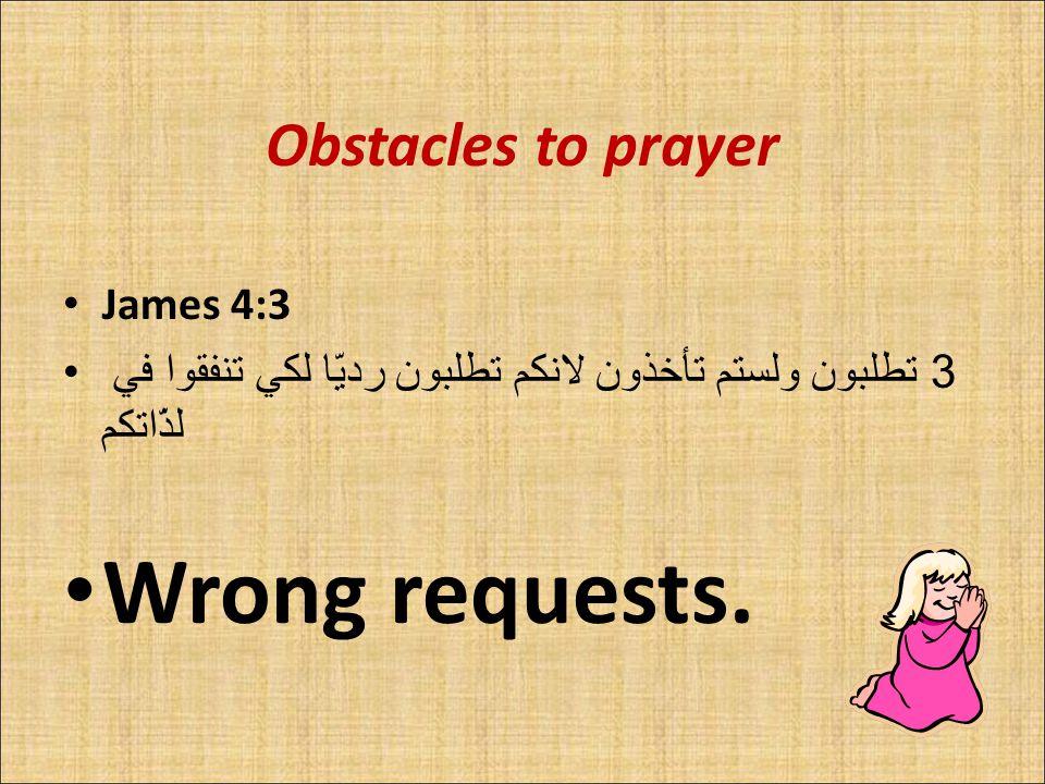 Obstacles to prayer James 4:3 3 تطلبون ولستم تأخذون لانكم تطلبون رديّا لكي تنفقوا في لذّاتكم Wrong requests.