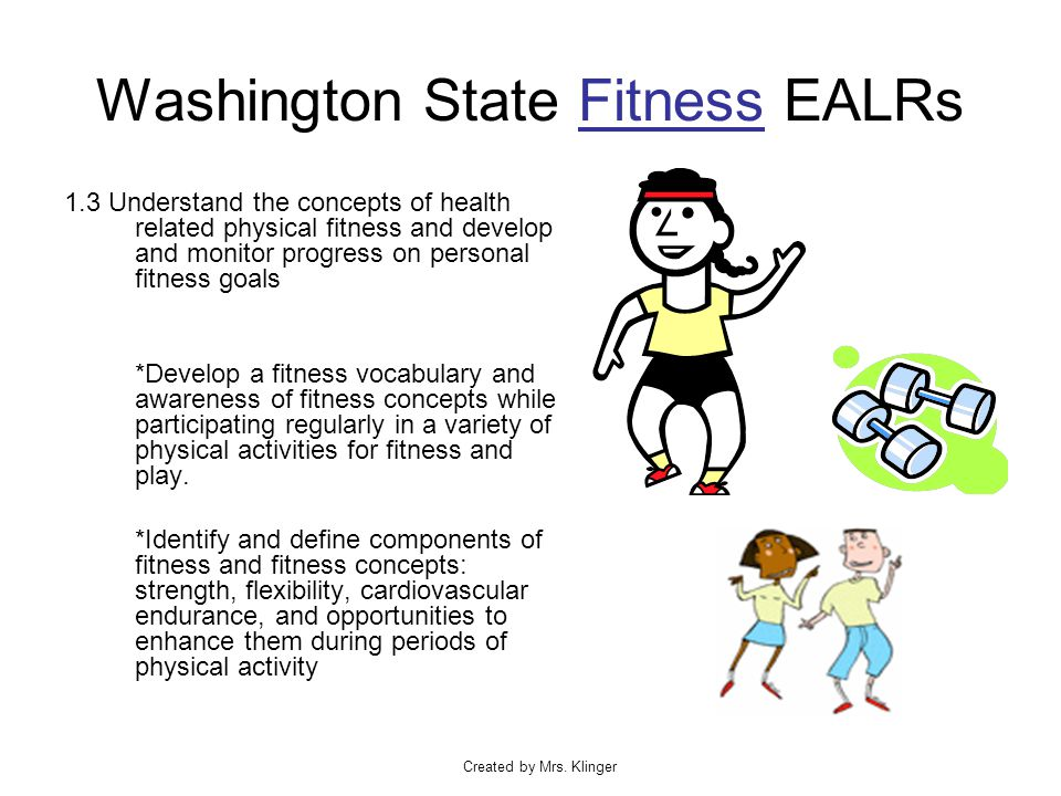 Created by Mrs. Klinger Washington State Fitness EALRs 1.3 Understand the concepts of health related physical fitness and develop and monitor progress