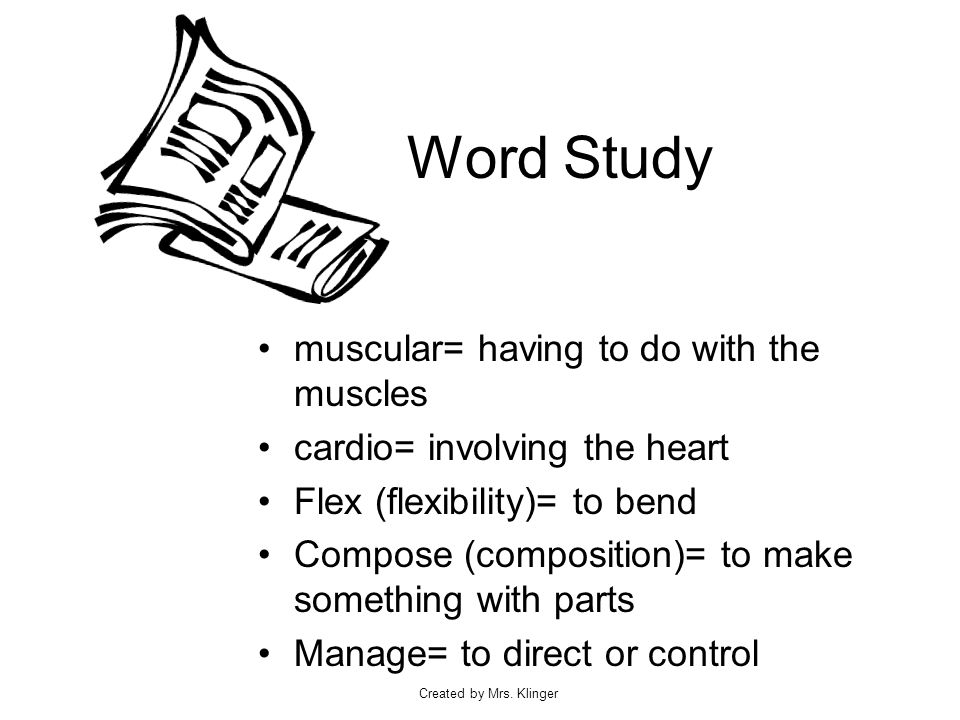 Created by Mrs. Klinger Word Study muscular= having to do with the muscles cardio= involving the heart Flex (flexibility)= to bend Compose (compositio