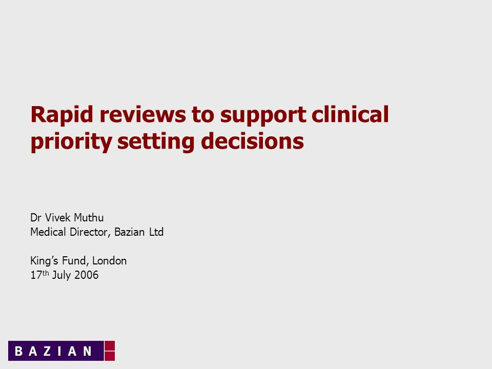 Rapid reviews to support clinical priority setting decisions Dr Vivek Muthu Medical Director, Bazian Ltd King's Fund, London 17 th July 2006