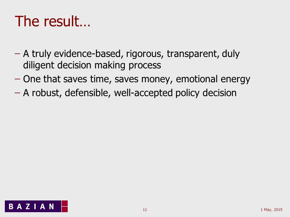 1 May, 201511 The result… ̶A truly evidence-based, rigorous, transparent, duly diligent decision making process ̶One that saves time, saves money, emotional energy ̶A robust, defensible, well-accepted policy decision