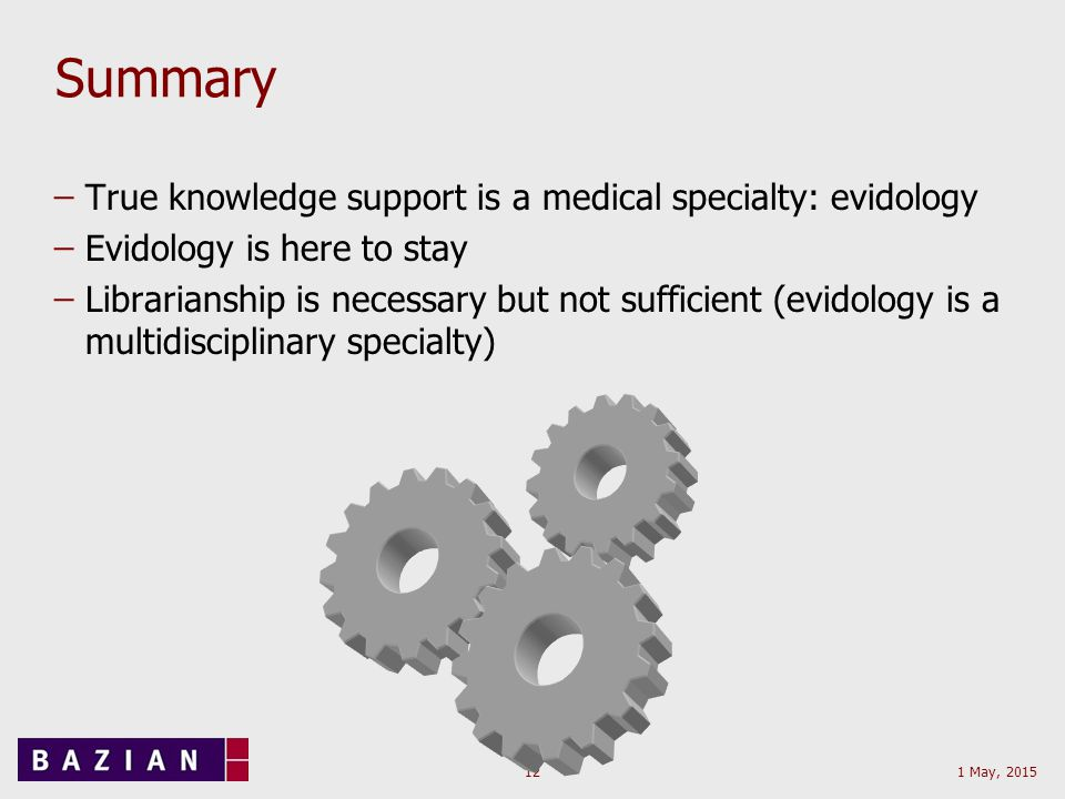 1 May, 201512 Summary ̶True knowledge support is a medical specialty: evidology ̶Evidology is here to stay ̶Librarianship is necessary but not sufficient (evidology is a multidisciplinary specialty)