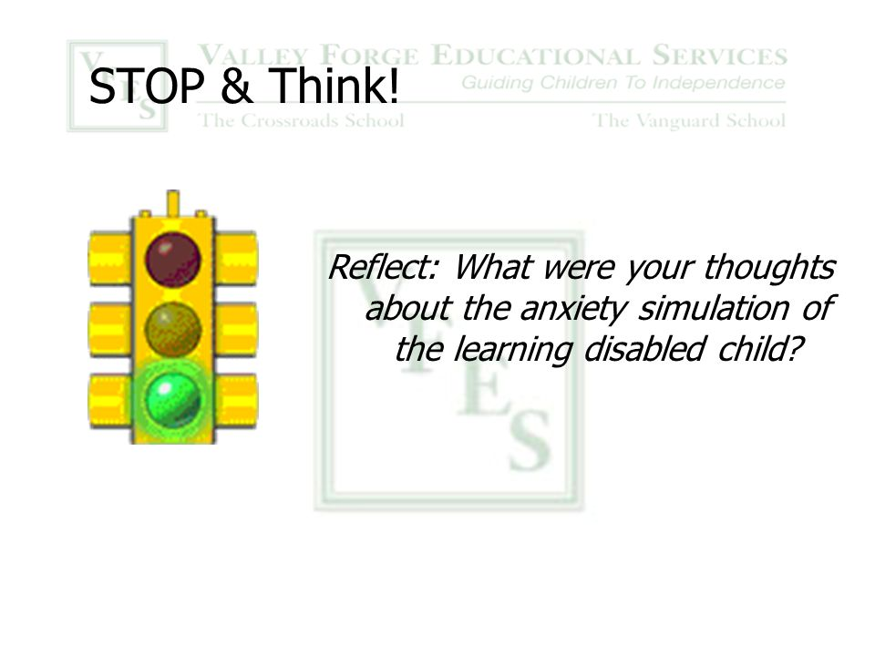 STOP & Think! Reflect: What were your thoughts about the anxiety simulation of the learning disabled child?