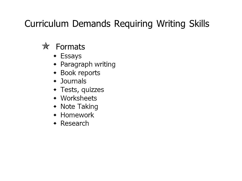 Curriculum Demands Requiring Writing Skills  Formats wEssays wParagraph writing wBook reports wJournals wTests, quizzes wWorksheets wNote Taking wHomework wResearch