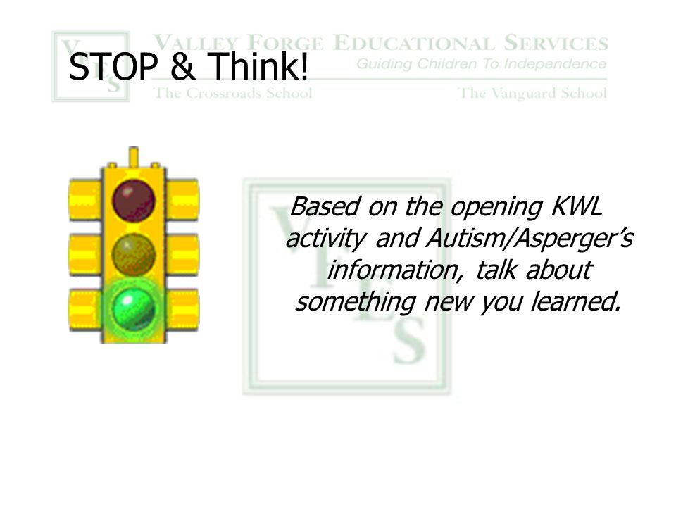 STOP & Think! Based on the opening KWL activity and Autism/Asperger's information, talk about something new you learned.