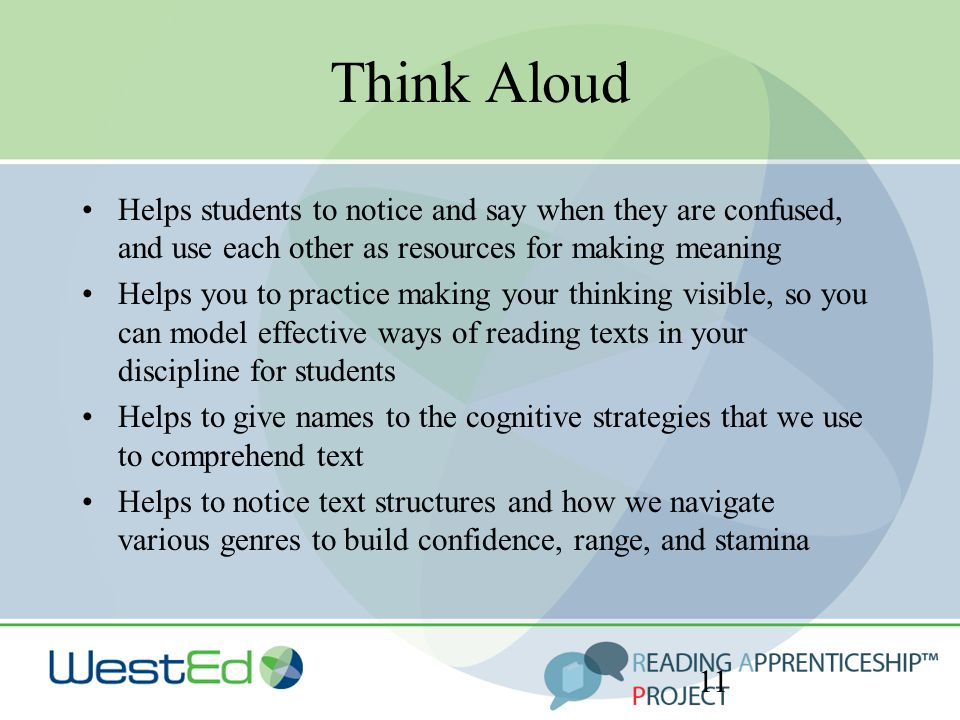 Think Aloud Helps students to notice and say when they are confused, and use each other as resources for making meaning Helps you to practice making your thinking visible, so you can model effective ways of reading texts in your discipline for students Helps to give names to the cognitive strategies that we use to comprehend text Helps to notice text structures and how we navigate various genres to build confidence, range, and stamina 11