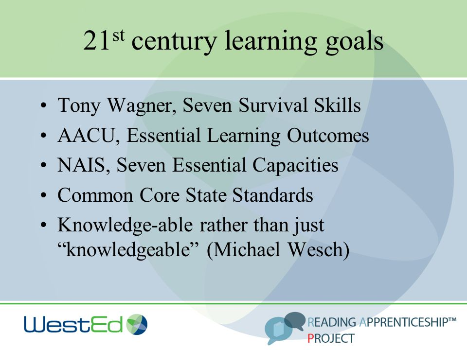 21 st century learning goals Tony Wagner, Seven Survival Skills AACU, Essential Learning Outcomes NAIS, Seven Essential Capacities Common Core State Standards Knowledge-able rather than just knowledgeable (Michael Wesch)