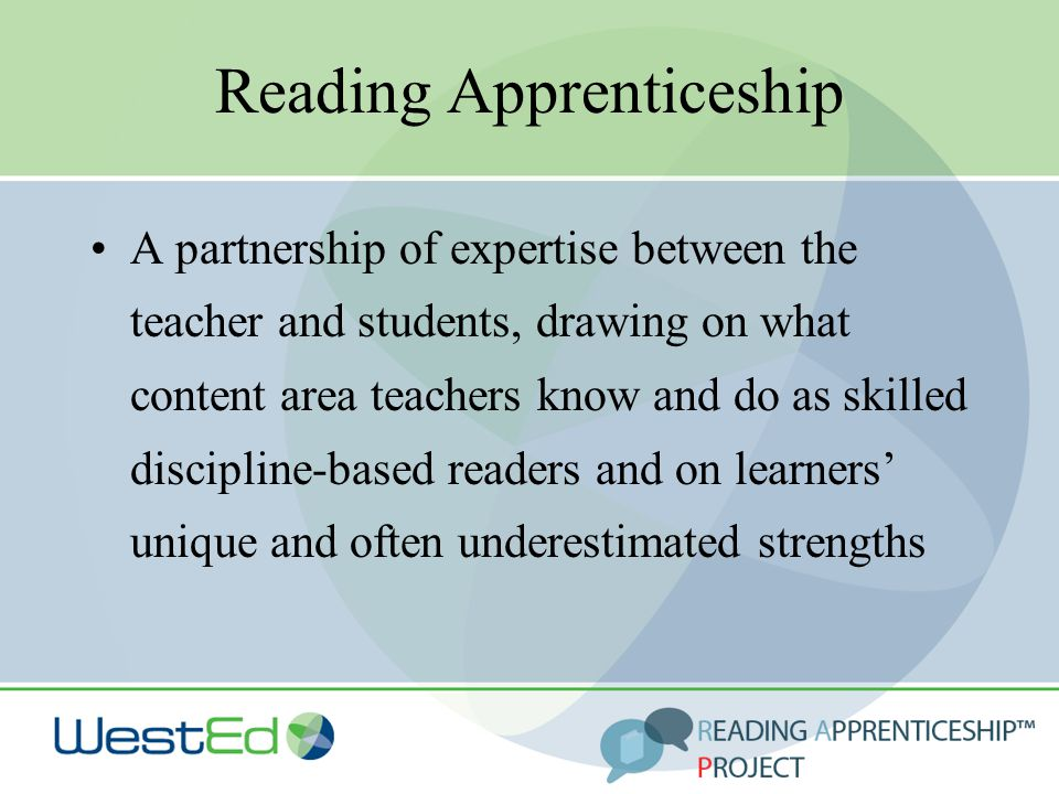Reading Apprenticeship A partnership of expertise between the teacher and students, drawing on what content area teachers know and do as skilled disci