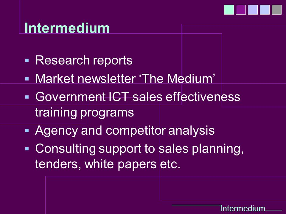  Research reports  Market newsletter 'The Medium'  Government ICT sales effectiveness training programs  Agency and competitor analysis  Consulting support to sales planning, tenders, white papers etc.