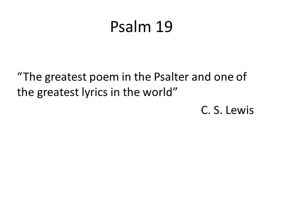 Psalm 19 The greatest poem in the Psalter and one of the greatest lyrics in the world C. S. Lewis