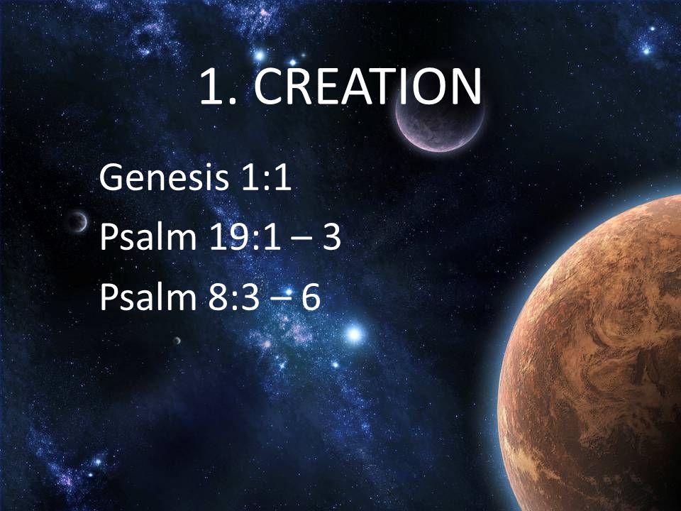 1. CREATION Genesis 1:1 Psalm 19:1 – 3 Psalm 8:3 – 6