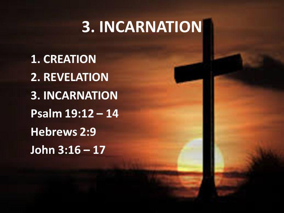 3. INCARNATION 1. CREATION 2. REVELATION 3. INCARNATION Psalm 19:12 – 14 Hebrews 2:9 John 3:16 – 17