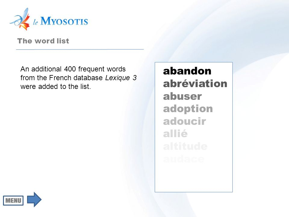 The word list abandon abréviation abuser adoption adoucir allié altitude audace An additional 400 frequent words from the French database Lexique 3 were added to the list.