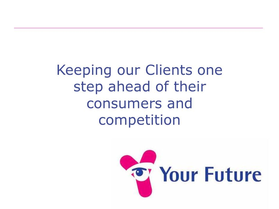 Keeping our Clients one step ahead of their consumers and competition