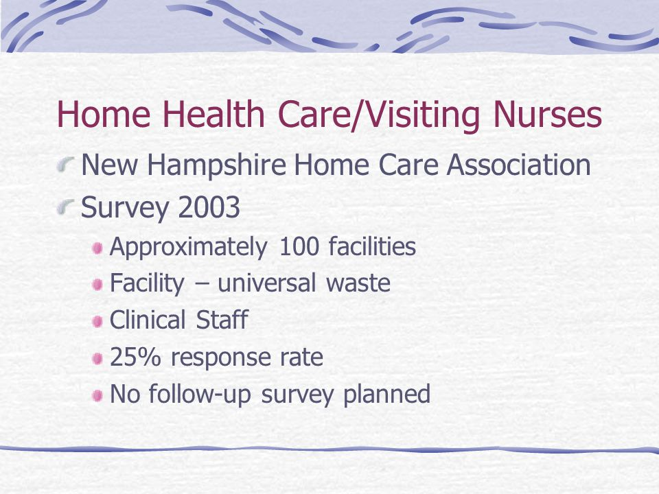 Home Health Care/Visiting Nurses New Hampshire Home Care Association Survey 2003 Approximately 100 facilities Facility – universal waste Clinical Staff 25% response rate No follow-up survey planned