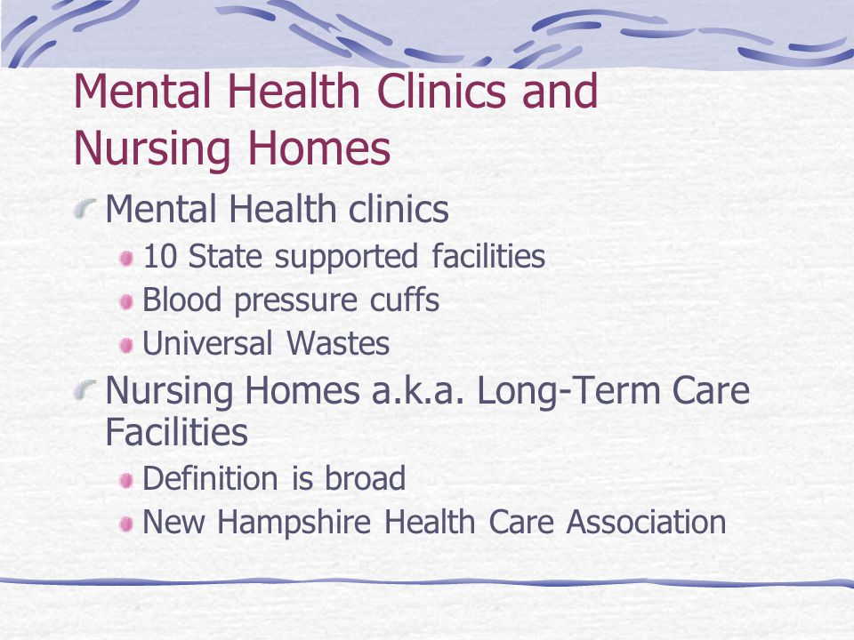 Mental Health Clinics and Nursing Homes Mental Health clinics 10 State supported facilities Blood pressure cuffs Universal Wastes Nursing Homes a.k.a.