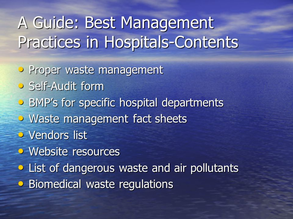 A Guide: Best Management Practices in Hospitals-Contents Proper waste management Proper waste management Self-Audit form Self-Audit form BMP's for specific hospital departments BMP's for specific hospital departments Waste management fact sheets Waste management fact sheets Vendors list Vendors list Website resources Website resources List of dangerous waste and air pollutants List of dangerous waste and air pollutants Biomedical waste regulations Biomedical waste regulations