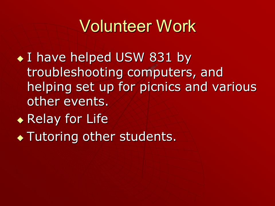 Volunteer Work  I have helped USW 831 by troubleshooting computers, and helping set up for picnics and various other events.